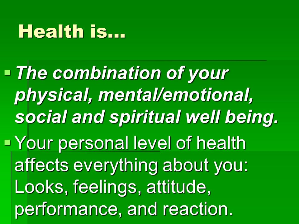 Health is…  The combination of your physical, mental/emotional, social and spiritual well being.