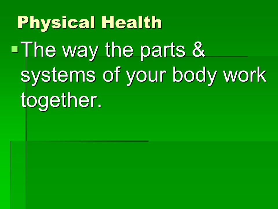 Physical Health  The way the parts & systems of your body work together.