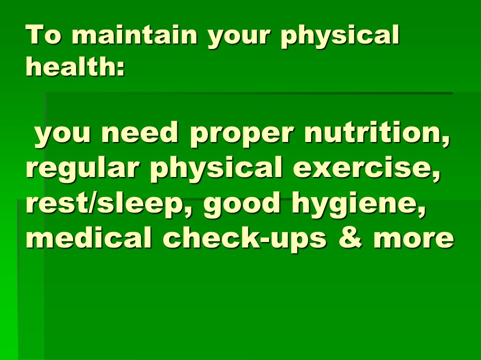To maintain your physical health: you need proper nutrition, regular physical exercise, rest/sleep, good hygiene, medical check-ups & more