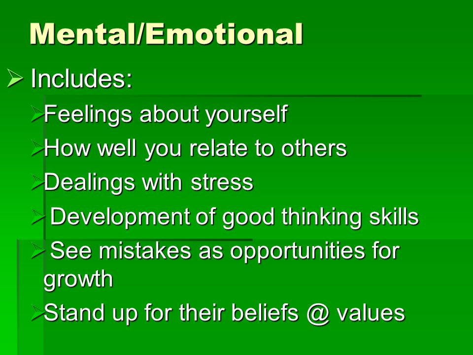 Mental/Emotional  Includes:  Feelings about yourself  How well you relate to others  Dealings with stress  Development of good thinking skills  See mistakes as opportunities for growth  Stand up for their beliefs @ values