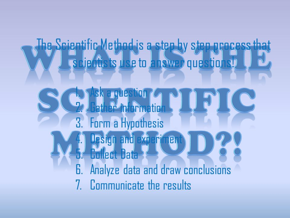 The Scientific Method is a step by step process that scientists use to answer questions.