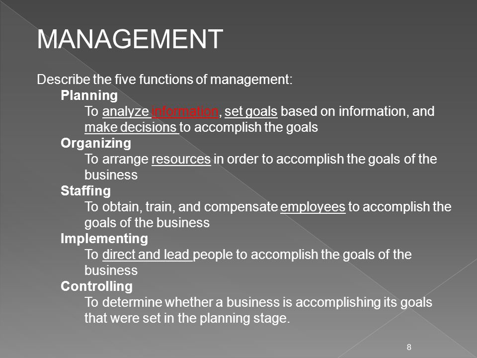 8 Describe the five functions of management: Planning To analyze information, set goals based on information, and make decisions to accomplish the goals Organizing To arrange resources in order to accomplish the goals of the business Staffing To obtain, train, and compensate employees to accomplish the goals of the business Implementing To direct and lead people to accomplish the goals of the business Controlling To determine whether a business is accomplishing its goals that were set in the planning stage.