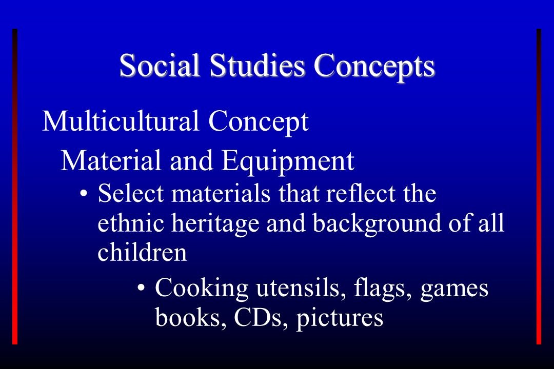 Social Studies Concepts Multicultural Concept Material and Equipment Select materials that reflect the ethnic heritage and background of all children Cooking utensils, flags, games books, CDs, pictures