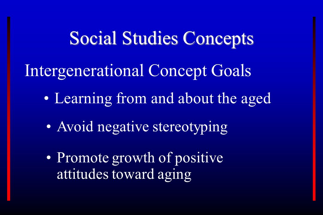 Social Studies Concepts Intergenerational Concept Goals Learning from and about the aged Avoid negative stereotyping Promote growth of positive attitudes toward aging