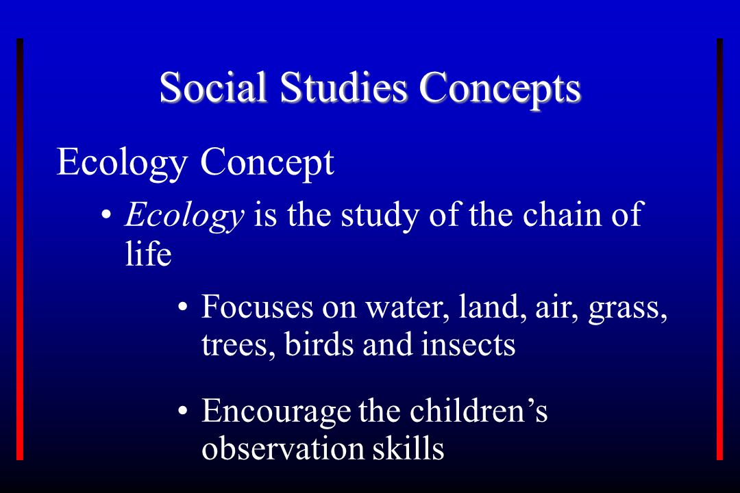 Social Studies Concepts Ecology Concept Ecology is the study of the chain of life Focuses on water, land, air, grass, trees, birds and insects Encourage the children's observation skills
