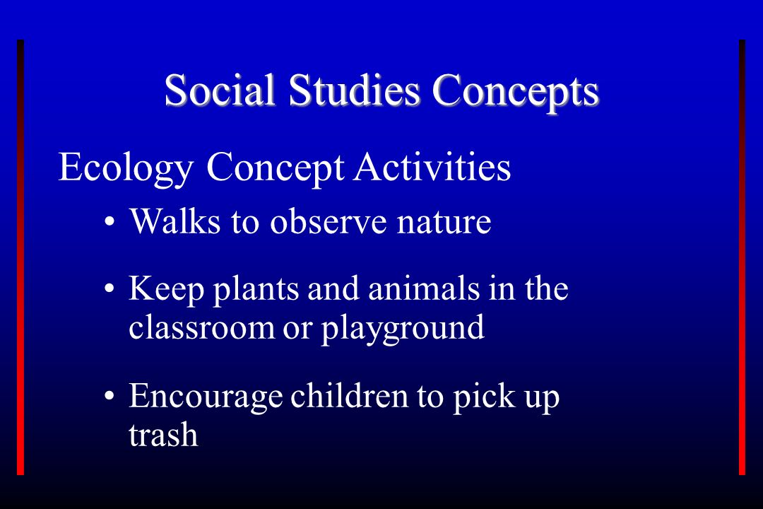 Social Studies Concepts Ecology Concept Activities Walks to observe nature Keep plants and animals in the classroom or playground Encourage children to pick up trash