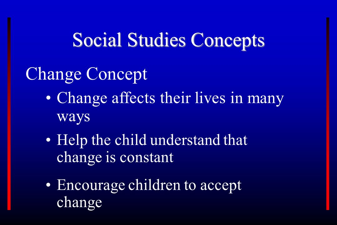 Social Studies Concepts Change Concept Change affects their lives in many ways Encourage children to accept change Help the child understand that change is constant