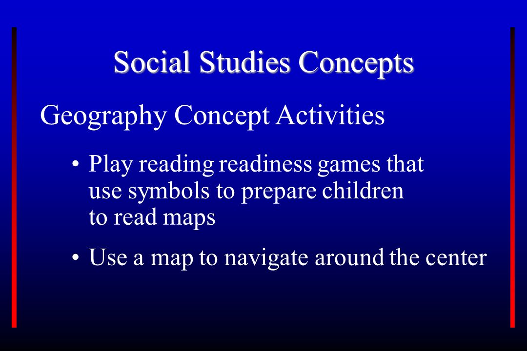 Social Studies Concepts Geography Concept Activities Use a map to navigate around the center Play reading readiness games that use symbols to prepare children to read maps