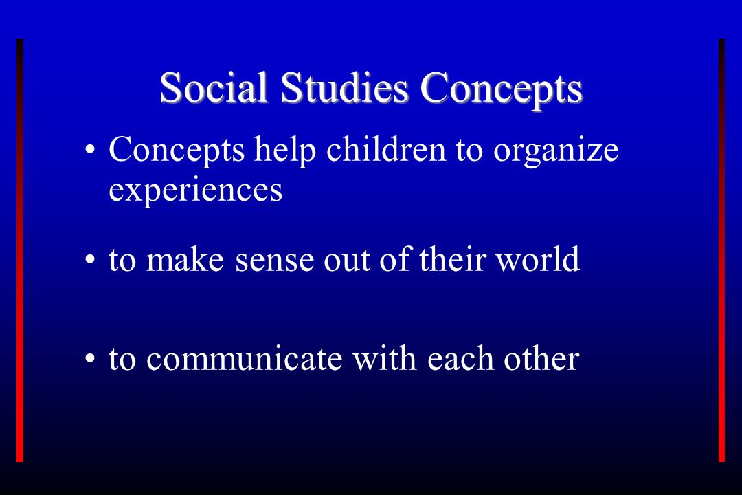 Social Studies Concepts Concepts help children to organize experiences to make sense out of their world to communicate with each other