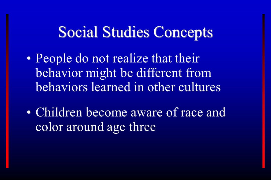 Social Studies Concepts People do not realize that their behavior might be different from behaviors learned in other cultures Children become aware of race and color around age three