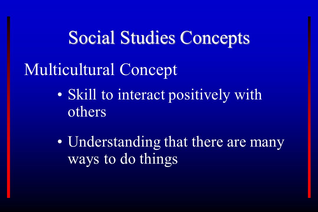 Social Studies Concepts Multicultural Concept Skill to interact positively with others Understanding that there are many ways to do things