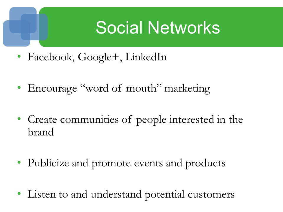 Social Networks Facebook, Google+, LinkedIn Encourage word of mouth marketing Create communities of people interested in the brand Publicize and promote events and products Listen to and understand potential customers