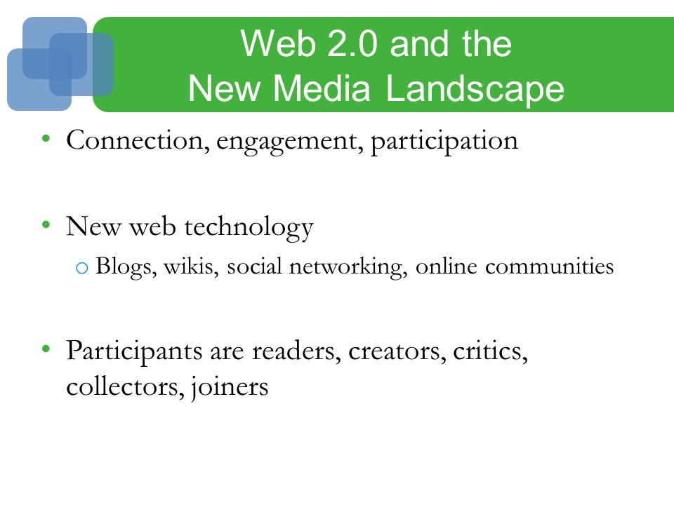 Web 2.0 and the New Media Landscape Connection, engagement, participation New web technology o Blogs, wikis, social networking, online communities Participants are readers, creators, critics, collectors, joiners