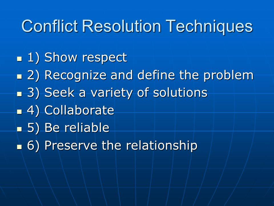 Conflict Resolution Techniques 1) Show respect 1) Show respect 2) Recognize and define the problem 2) Recognize and define the problem 3) Seek a varie