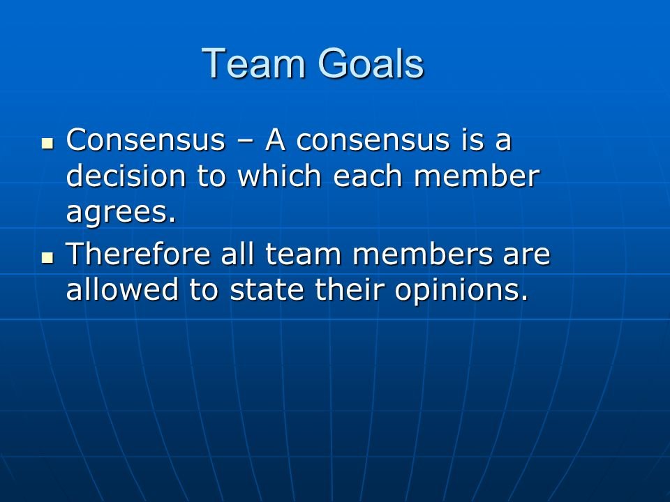 Team Goals Consensus – A consensus is a decision to which each member agrees.
