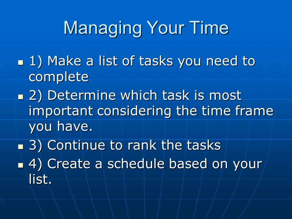 Managing Your Time 1) Make a list of tasks you need to complete 1) Make a list of tasks you need to complete 2) Determine which task is most important