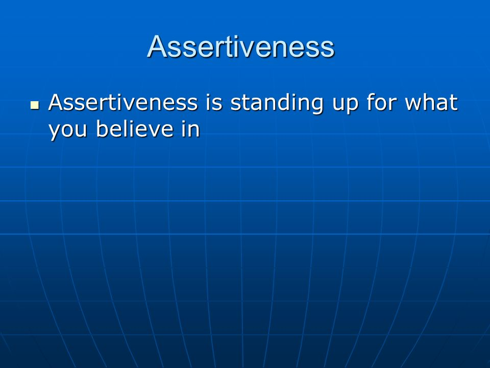 Assertiveness Assertiveness is standing up for what you believe in Assertiveness is standing up for what you believe in