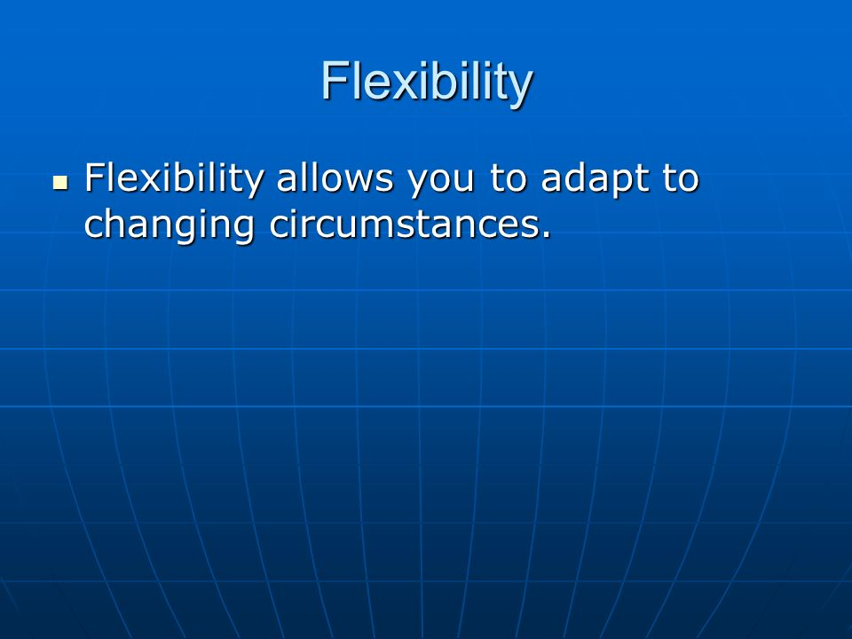 Flexibility Flexibility allows you to adapt to changing circumstances. Flexibility allows you to adapt to changing circumstances.