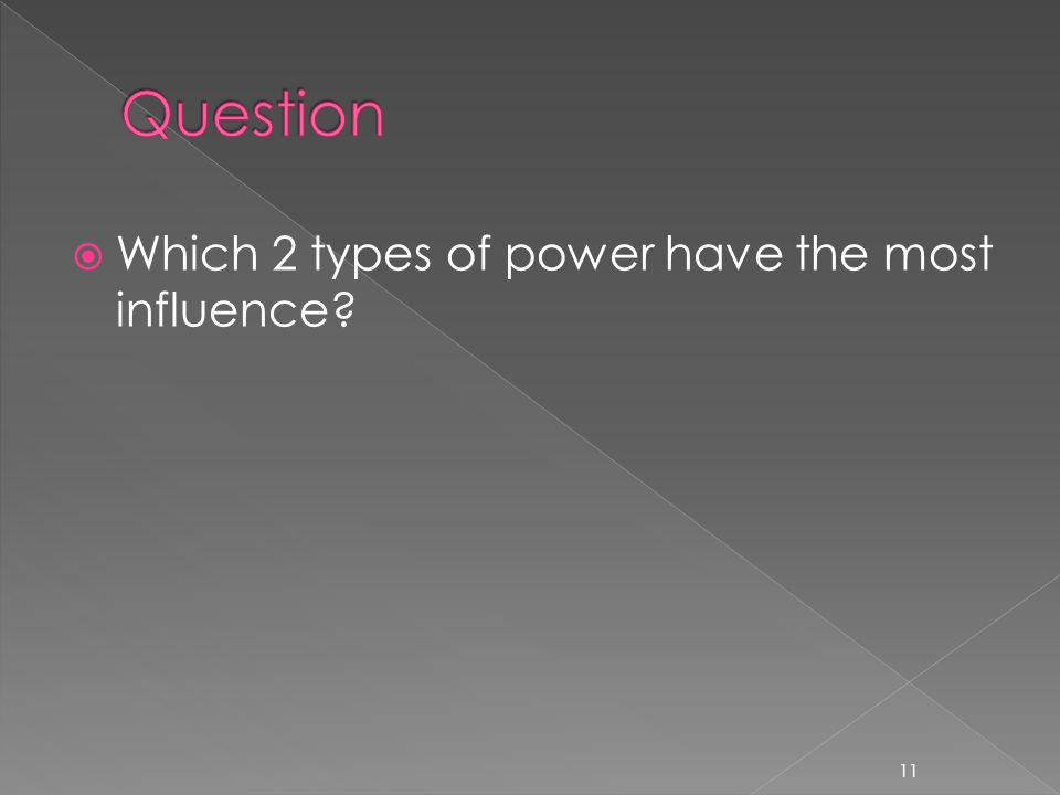  Which 2 types of power have the most influence? 11