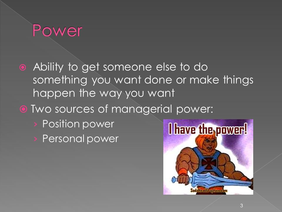  Ability to get someone else to do something you want done or make things happen the way you want  Two sources of managerial power: › Position power