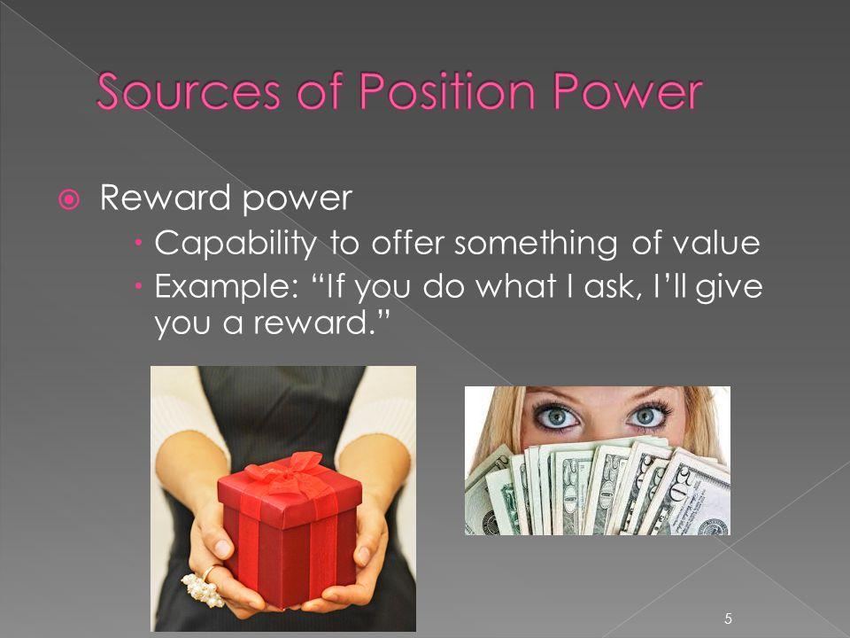 " Reward power  Capability to offer something of value  Example: ""If you do what I ask, I'll give you a reward."" 5"