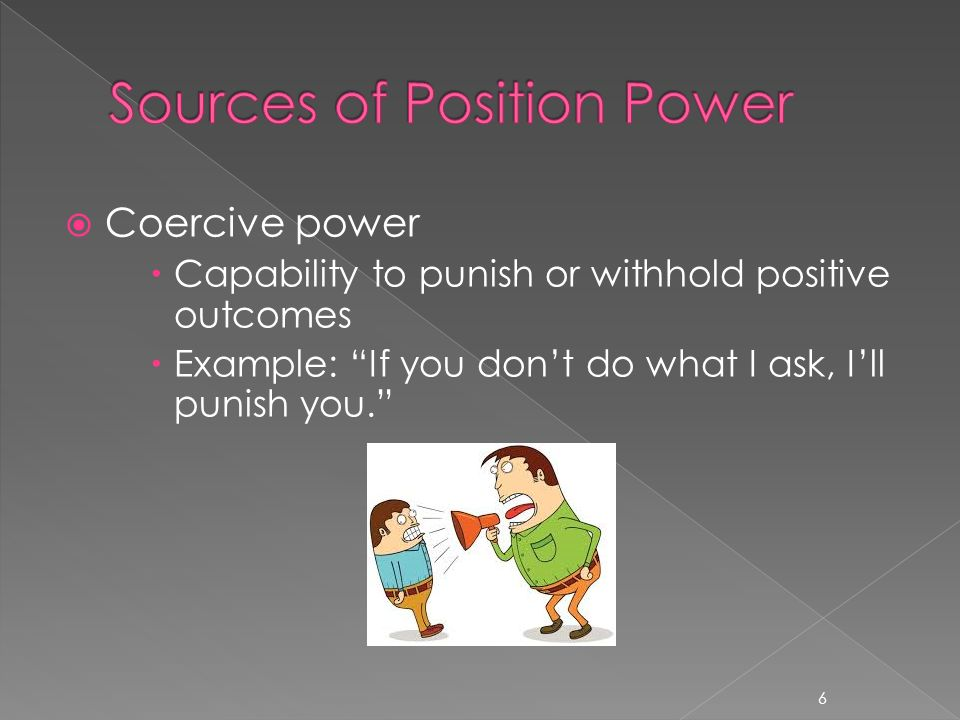 " Coercive power  Capability to punish or withhold positive outcomes  Example: ""If you don't do what I ask, I'll punish you."" 6"