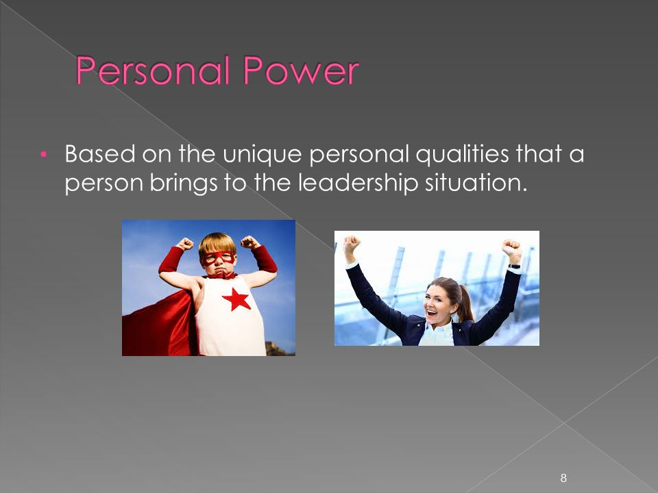 Based on the unique personal qualities that a person brings to the leadership situation. 8