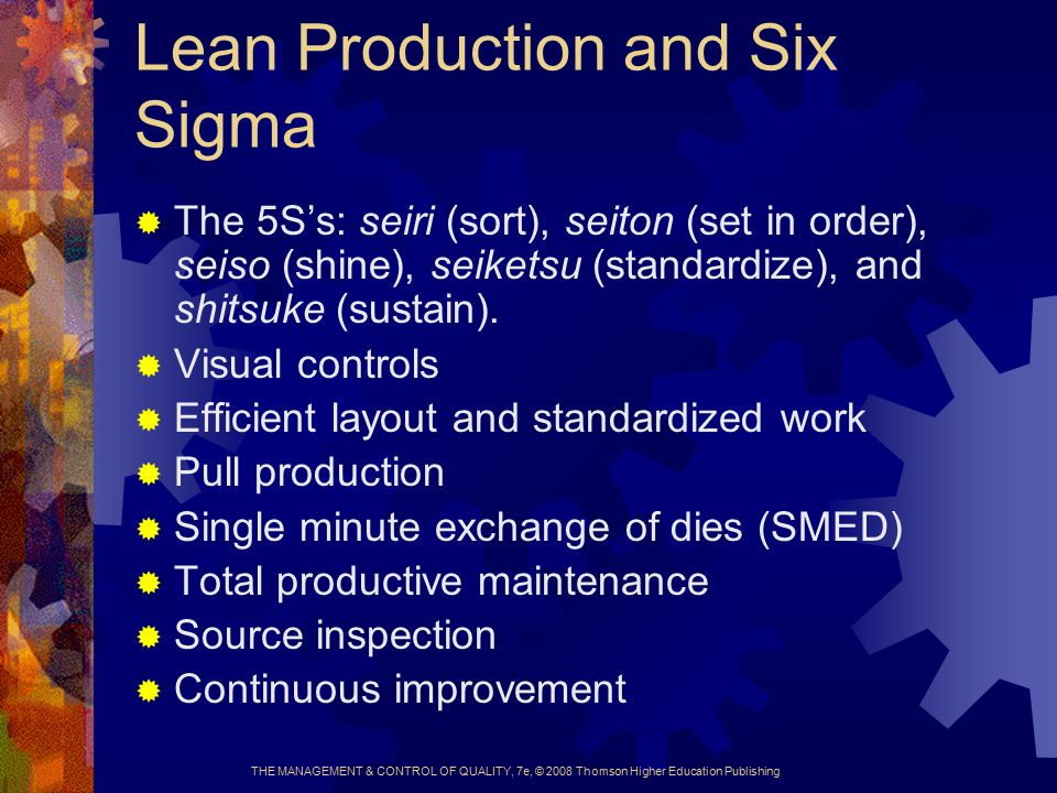 THE MANAGEMENT & CONTROL OF QUALITY, 7e, © 2008 Thomson Higher Education Publishing Lean Production and Six Sigma  The 5S's: seiri (sort), seiton (set in order), seiso (shine), seiketsu (standardize), and shitsuke (sustain).