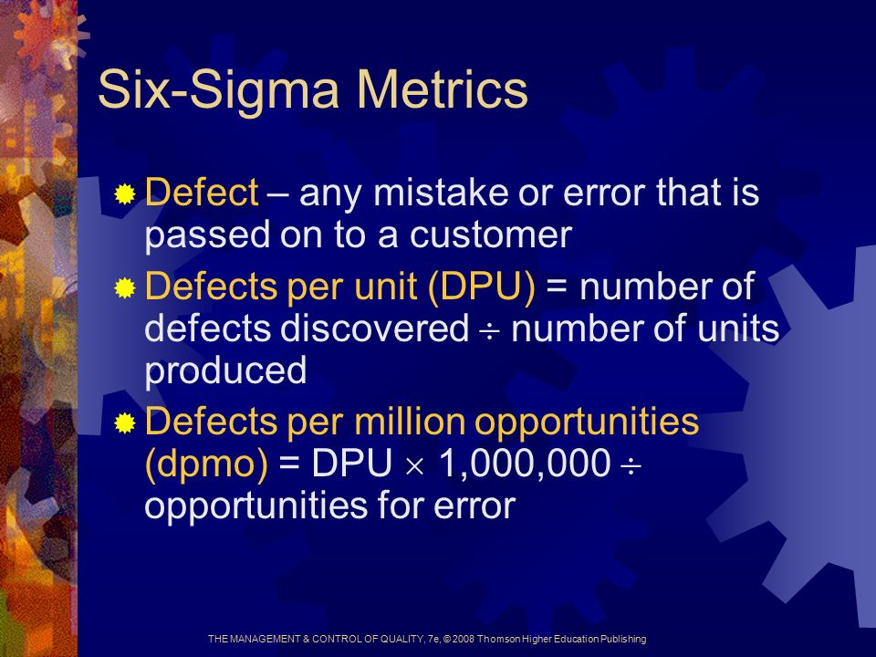 THE MANAGEMENT & CONTROL OF QUALITY, 7e, © 2008 Thomson Higher Education Publishing Six-Sigma Metrics  Defect – any mistake or error that is passed on to a customer  Defects per unit (DPU) = number of defects discovered  number of units produced  Defects per million opportunities (dpmo) = DPU  1,000,000  opportunities for error