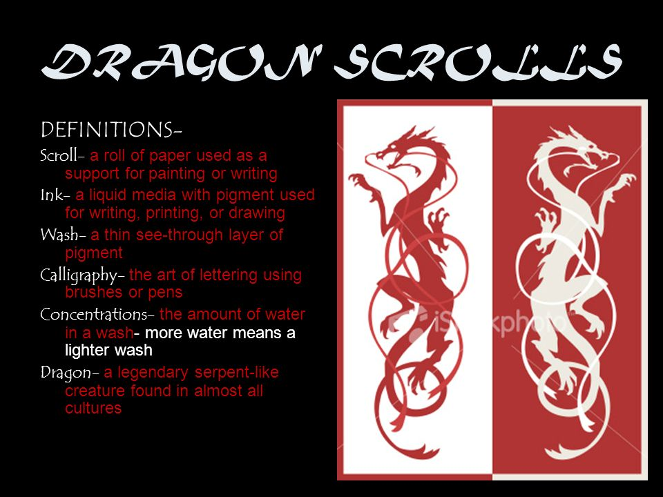DRAGON SCROLLS DEFINITIONS- Scroll- a roll of paper used as a support for painting or writing Ink- a liquid media with pigment used for writing, printing, or drawing Wash- a thin see-through layer of pigment Calligraphy- the art of lettering using brushes or pens Concentrations- the amount of water in a wash- more water means a lighter wash Dragon- a legendary serpent-like creature found in almost all cultures