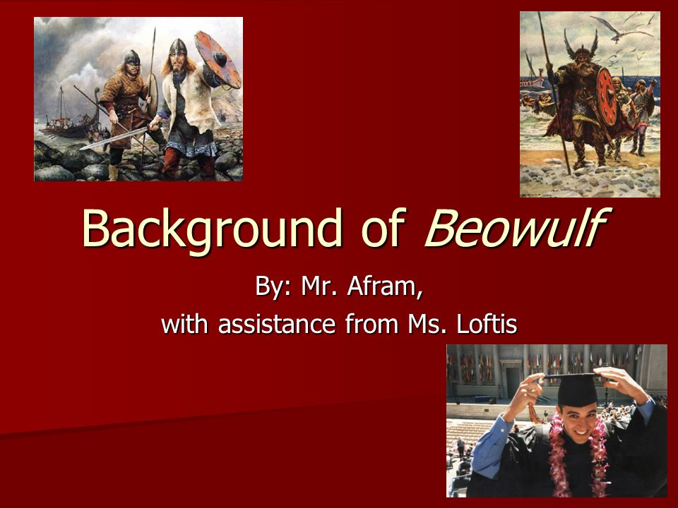 Background of Beowulf By: Mr. Afram, with assistance from Ms. Loftis