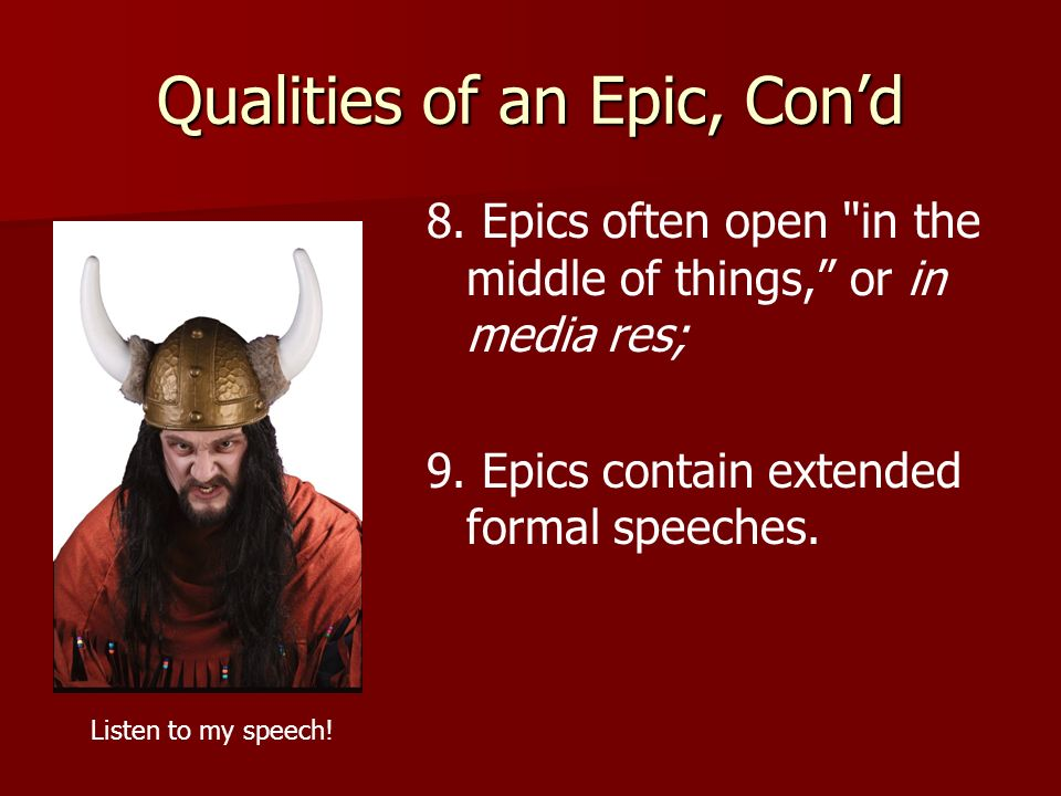 Qualities of an Epic, Con'd 8.Epics often open in the middle of things, or in media res; 9.