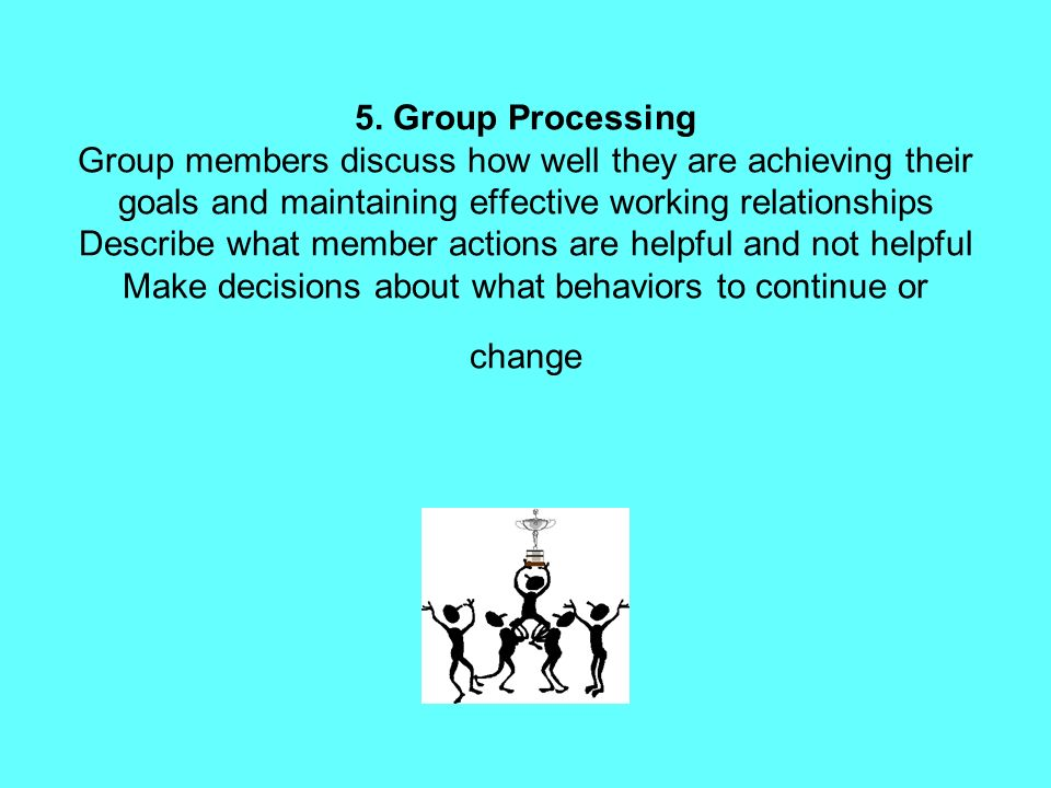 5. Group Processing Group members discuss how well they are achieving their goals and maintaining effective working relationships Describe what member