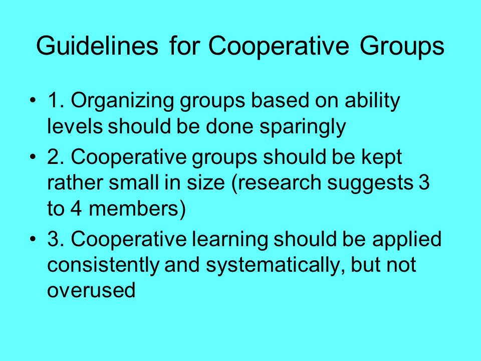 Guidelines for Cooperative Groups 1. Organizing groups based on ability levels should be done sparingly 2. Cooperative groups should be kept rather sm