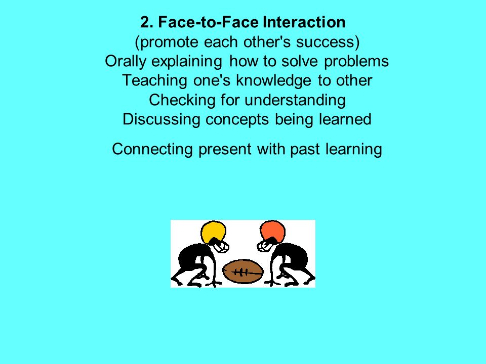 2. Face-to-Face Interaction (promote each other's success) Orally explaining how to solve problems Teaching one's knowledge to other Checking for unde