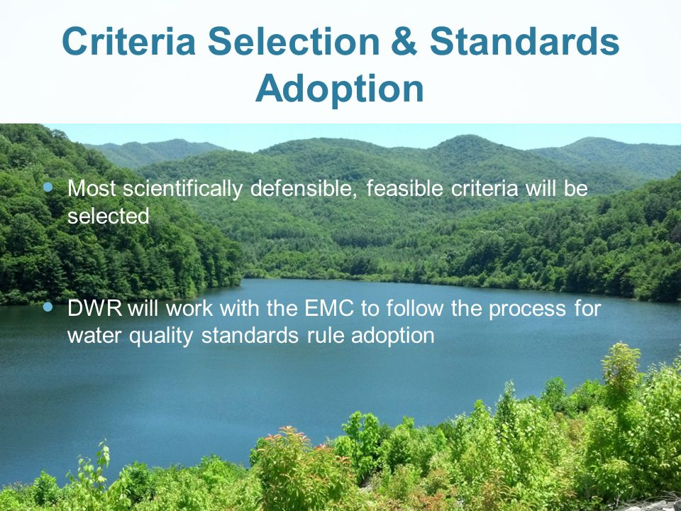 Criteria Selection & Standards Adoption Most scientifically defensible, feasible criteria will be selected DWR will work with the EMC to follow the process for water quality standards rule adoption