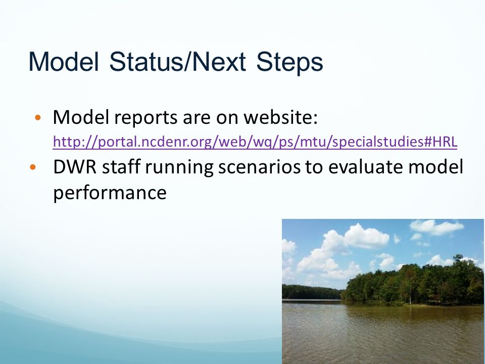 Model Status/Next Steps Model reports are on website: http://portal.ncdenr.org/web/wq/ps/mtu/specialstudies#HRL DWR staff running scenarios to evaluate model performance