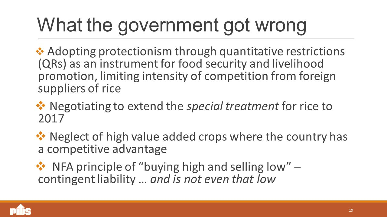 What the government got wrong  Adopting protectionism through quantitative restrictions (QRs) as an instrument for food security and livelihood promotion, limiting intensity of competition from foreign suppliers of rice  Negotiating to extend the special treatment for rice to 2017  Neglect of high value added crops where the country has a competitive advantage  NFA principle of buying high and selling low – contingent liability … and is not even that low 19