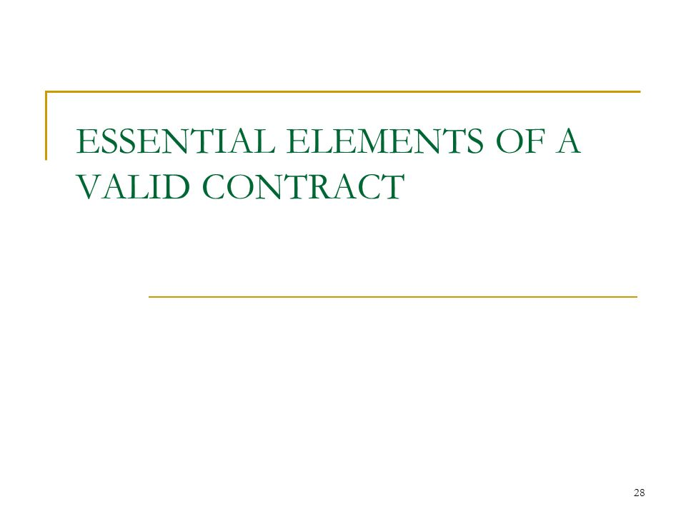 28 28 ESSENTIAL ELEMENTS OF A VALID CONTRACT