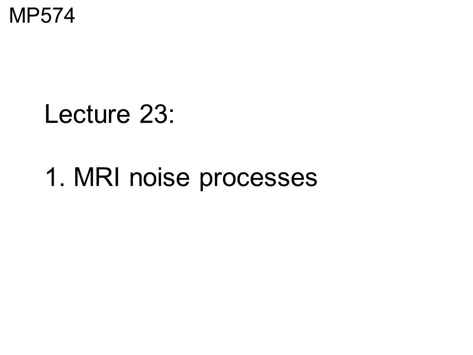 Lecture 23: 1. MRI noise processes MP574. Dipole Moments from ...