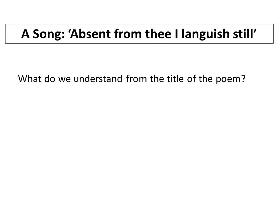 A Song: 'Absent from thee I languish still' What do we understand from the title of the poem?