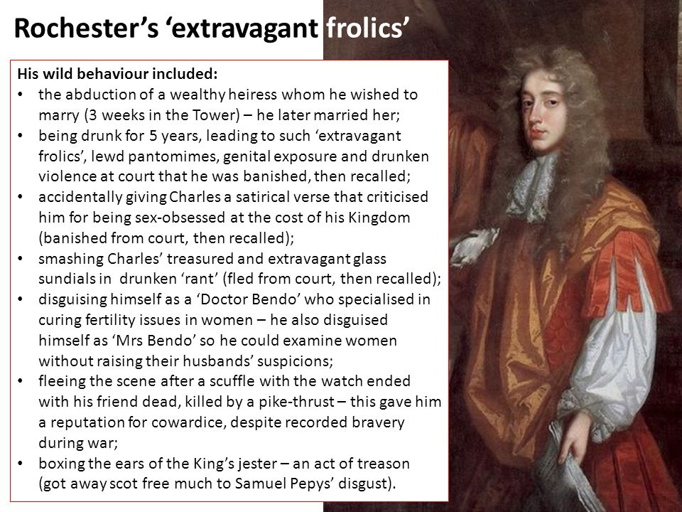 Rochester's 'extravagant frolics' His wild behaviour included: the abduction of a wealthy heiress whom he wished to marry (3 weeks in the Tower) – he later married her; being drunk for 5 years, leading to such 'extravagant frolics', lewd pantomimes, genital exposure and drunken violence at court that he was banished, then recalled; accidentally giving Charles a satirical verse that criticised him for being sex-obsessed at the cost of his Kingdom (banished from court, then recalled); smashing Charles' treasured and extravagant glass sundials in drunken 'rant' (fled from court, then recalled); disguising himself as a 'Doctor Bendo' who specialised in curing fertility issues in women – he also disguised himself as 'Mrs Bendo' so he could examine women without raising their husbands' suspicions; fleeing the scene after a scuffle with the watch ended with his friend dead, killed by a pike-thrust – this gave him a reputation for cowardice, despite recorded bravery during war; boxing the ears of the King's jester – an act of treason (got away scot free much to Samuel Pepys' disgust).