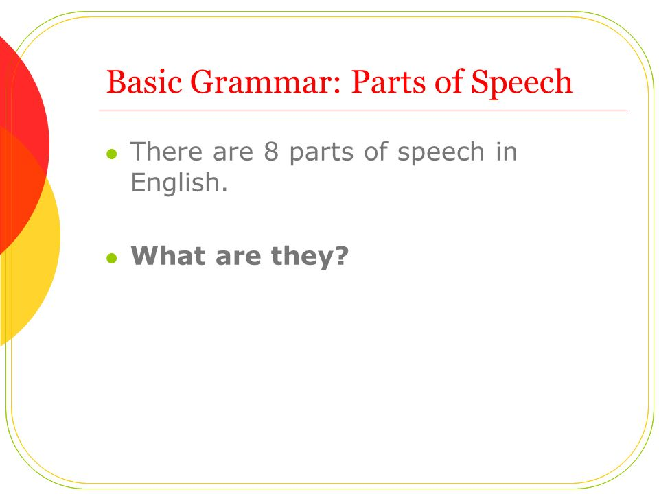 Basic Grammar: Parts of Speech There are 8 parts of speech in English. What are they
