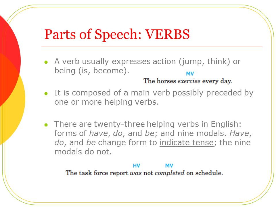 Parts of Speech: VERBS A verb usually expresses action (jump, think) or being (is, become).