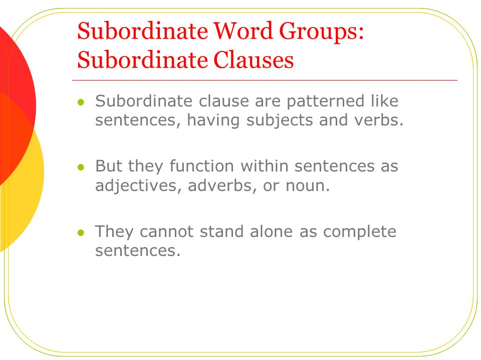 Subordinate Word Groups: Subordinate Clauses Subordinate clause are patterned like sentences, having subjects and verbs.