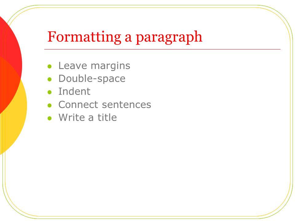 Formatting a paragraph Leave margins Double-space Indent Connect sentences Write a title