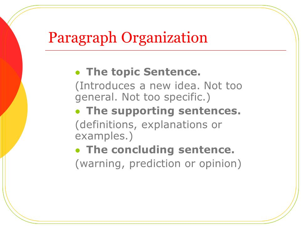 Paragraph Organization The topic Sentence. (Introduces a new idea.