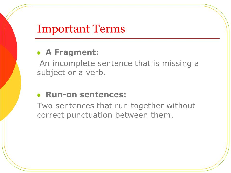 Important Terms A Fragment: An incomplete sentence that is missing a subject or a verb.