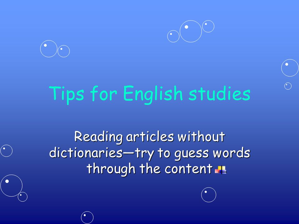 Tips for English studies Reading articles without dictionaries—try to guess words through the content