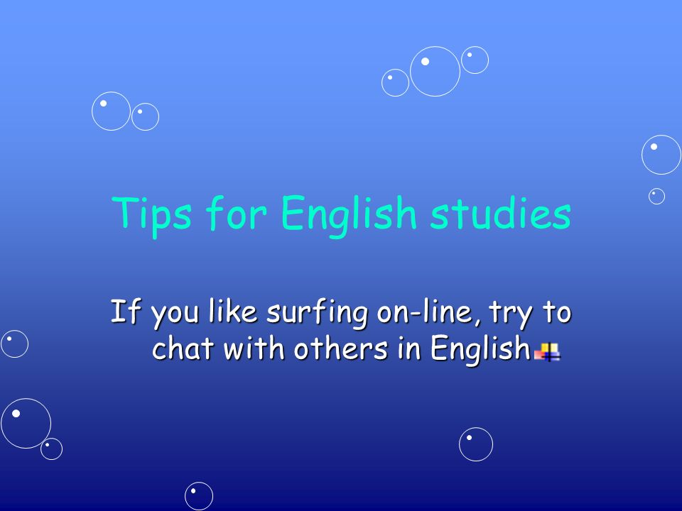 Tips for English studies If you like surfing on-line, try to chat with others in English